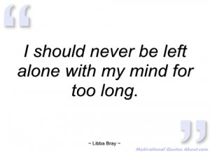 should never be left alone with my mind libba bray