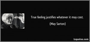 True feeling justifies whatever it may cost. - May Sarton
