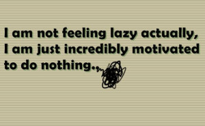 am not feeling lazy actually I am just incredibly motivated to do ...
