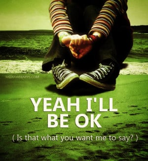 Yeah I'll be ok (Is that what you want me to say?) ~Mayday Parade ...