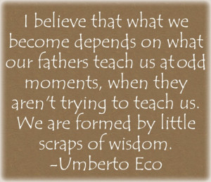 ... to teach us. We are formed by little scraps of wisdom. --Umberto Eco