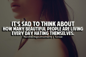 It's sad to think about how many beautiful people are living every day ...