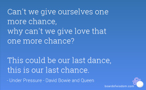 ourselves one more chance, why can't we give love that one more chance ...