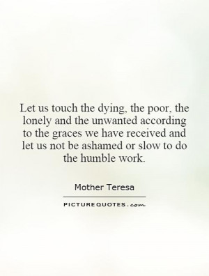 Let us touch the dying, the poor, the lonely and the unwanted ...
