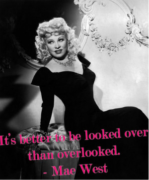It's better to be looked over than overlooked. -Mae West