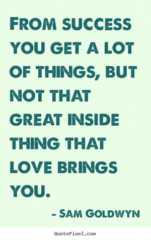 Make picture quotes about love - From success you get a lot of things ...
