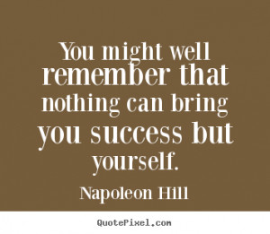 Napoleon Hill Quotes - You might well remember that nothing can bring ...