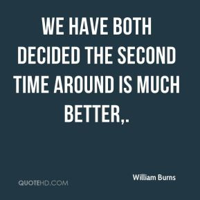 ... Burns - We have both decided the second time around is much better