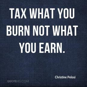 Christine Pelosi - Tax what you burn not what you earn.