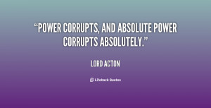 Power corrupts, and absolute power corrupts absolutely.""