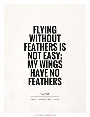 ... without feathers is not easy; my wings have no feathers Picture Quote
