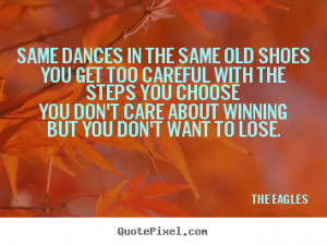 The Eagles picture quotes - Same dances in the same old shoesyou get ...