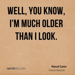 Marcel Carne Well you know I 39 m much older than I look