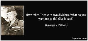 ... divisions. What do you want me to do? Give it back? - George S. Patton
