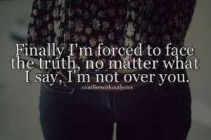 ... forced to face the truth, no matter what i say, i'm not over you