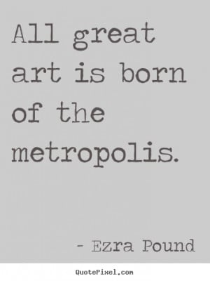 Ezra Pound picture quote - All great art is born of the metropolis ...