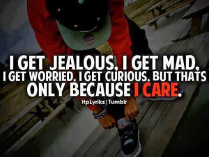 get jealous i get mad i get worried i get curious but thats only ...