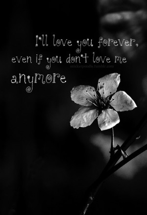 ll love you forever, even if you don't love me anymore ...