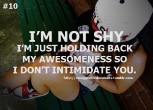 not shy, I'm just holding back my awesomeness so I don't ...