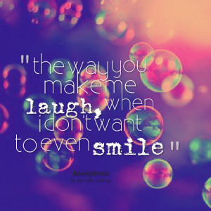 Quotes Picture: the way you make me laugh, when i don't want to even ...