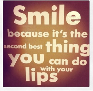 Smile because it's the second best thing you can do with your lips.