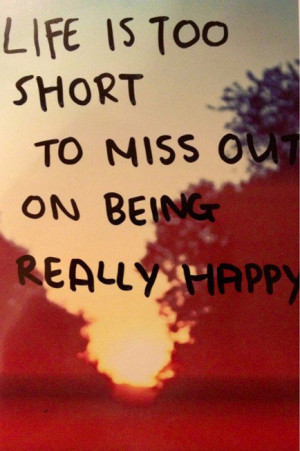 ... too short to miss out on being really happy best inspirational quotes