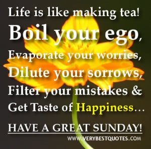 Life is like making tea! Boil your ego, Evaporate your worries, Dilute ...