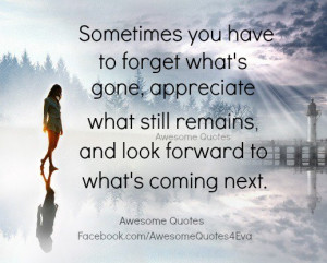 ... appreciate what still remains and look forward to what s coming next