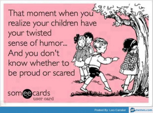 Your children have your twisted humor