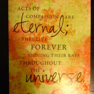 ... thinking without compassion is sterile Acts of compassion are eternal