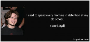 used to spend every morning in detention at my old school. - Jake ...