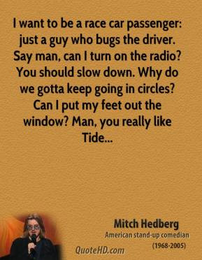 want to be a race car passenger: just a guy who bugs the driver. Say ...