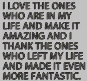 in my life and make it amazing and i thank the ones who left my life ...