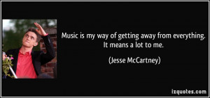 Music is my way of getting away from everything. It means a lot to me ...
