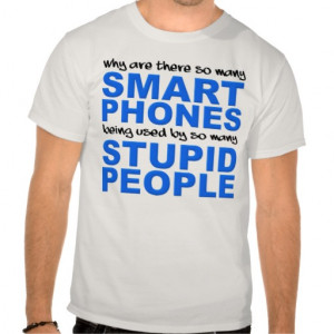 Why Are There So Many Smart Phones Being Used By So Many Stupid People