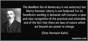 The deadliest foe of democracy is not autocracy but liberty frenzied ...