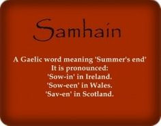 Samhain is a Gaelic word meaning summer's end. It is pronounced sow-in ...