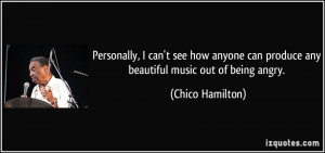 ... can produce any beautiful music out of being angry. - Chico Hamilton