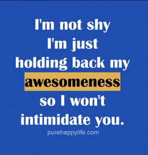 Quote: I'm not shy I'm just holding back my awesomeness so ...