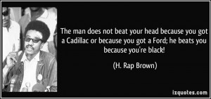 The man does not beat your head because you got a Cadillac or because ...