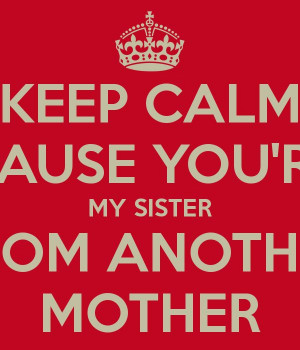 KEEP CALM CAUSE YOU'RE MY SISTER FROM ANOTHER MOTHER