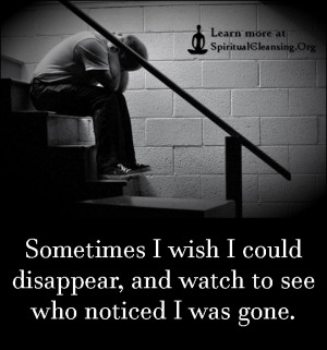Sometimes I wish I could disappear, and watch to see who noticed I was ...