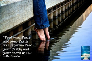 """will starve. Feed your faith, and your fears will."""" ― Max Lucado ..."""