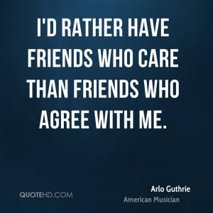 rather have friends who care than friends who agree with me.