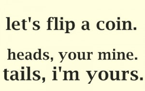 Let's flip a coin. heads, your mine. tails, i'm yours.