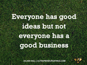 Everyone has good ideas but not everyone has a good business