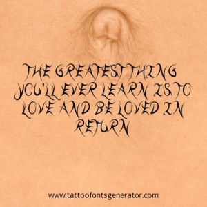 ... greatest thing you'll ever learn is to love and be loved in return