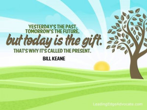 Yesterday's the past, tomorrow's the future, but today is the gift ...