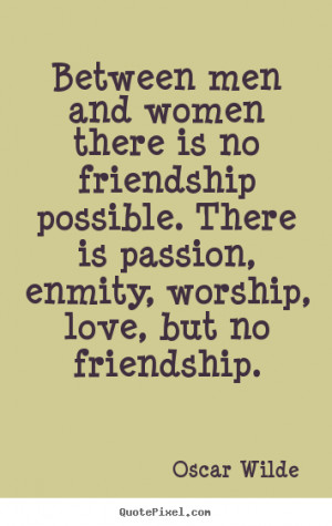 Quotes about friendship - Between men and women there is no friendship ...