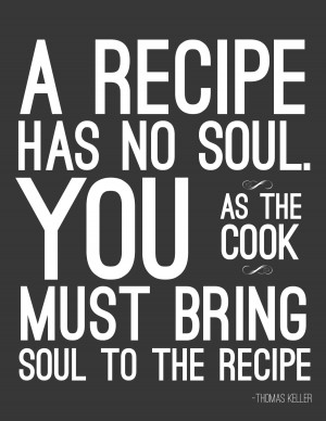 "Free Printable Poster ""A recipe has no soul. You, as the cook, must ..."